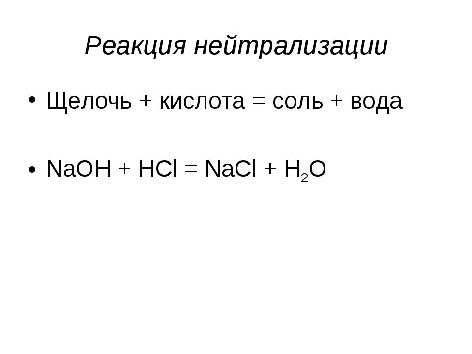 Реакция нейтрализации Щелочь + кислота = соль + вода NaOH + HCl = NaCl + H2O