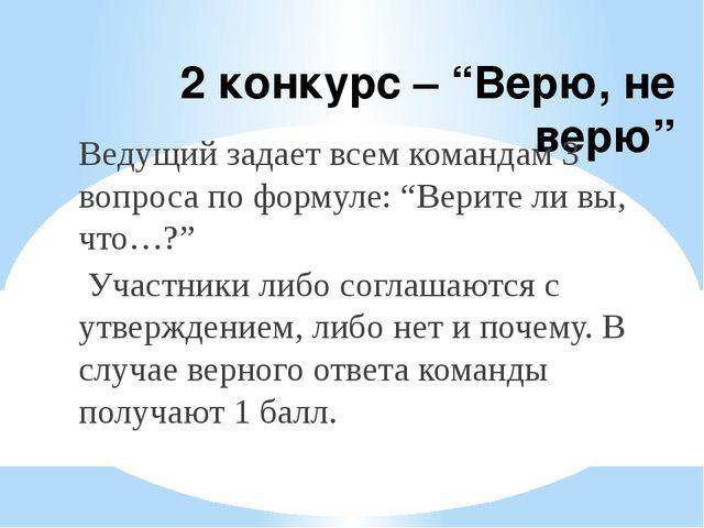 """2 конкурс – """"Верю, не верю"""" Ведущий задает всем командам 3 вопроса по формуле..."""