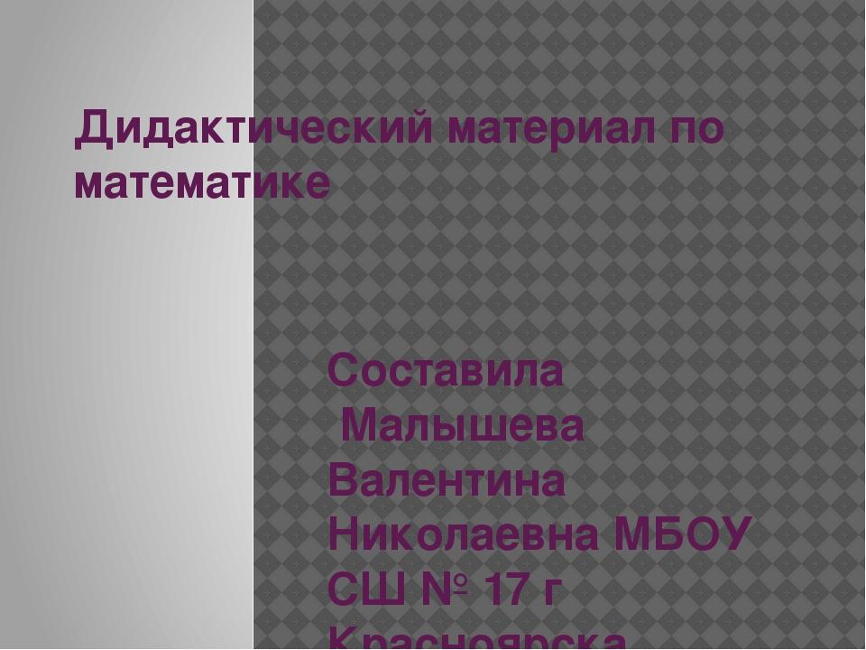 Дидактический материал по математике Составила Малышева Валентина Николаевна...