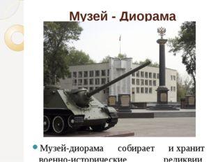 Музей - Диорама Музей-диорама собирает ихранит военно-исторические реликвии,