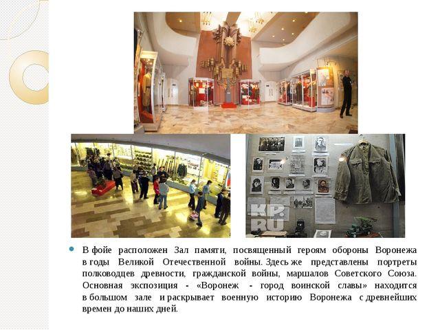 Вфойе расположен Зал памяти, посвященный героям обороны Воронежа вгоды Вели...