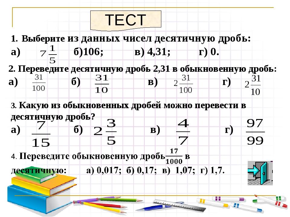 Выберите из данных чисел десятичную дробь: а) б)106; в) 4,31; г) 0. ТЕСТ 2. П...