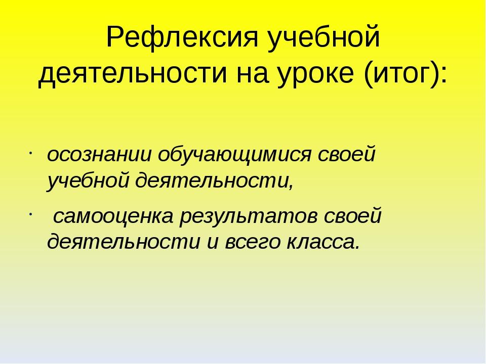 Рефлексия учебной деятельности на уроке (итог): осознании обучающимися своей...