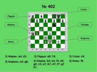 1) Ферзь: a4; d3. 2) Король: e2; g8. 3) Ладья: a8; f 8. № 402 5) Слон: с8. 6)