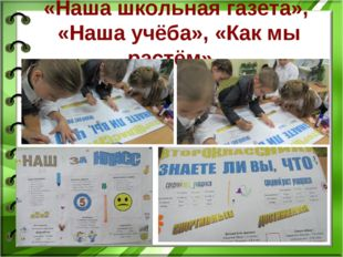 «Наша школьная газета», «Наша учёба», «Как мы растём».
