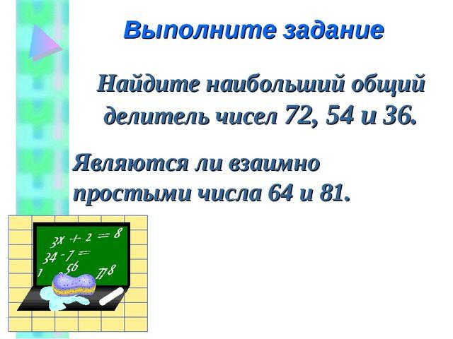 Найдите наибольший общий делитель чисел 72, 54 и 36. Являются ли взаимно прос...