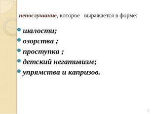 непослушание, которое выражается в форме: шалости; озорства ; проступка ; дет