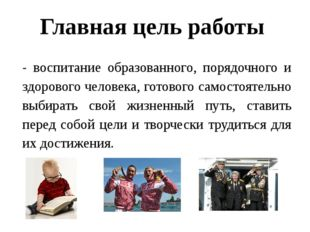 Главная цель работы - воспитание образованного, порядочного и здорового челов