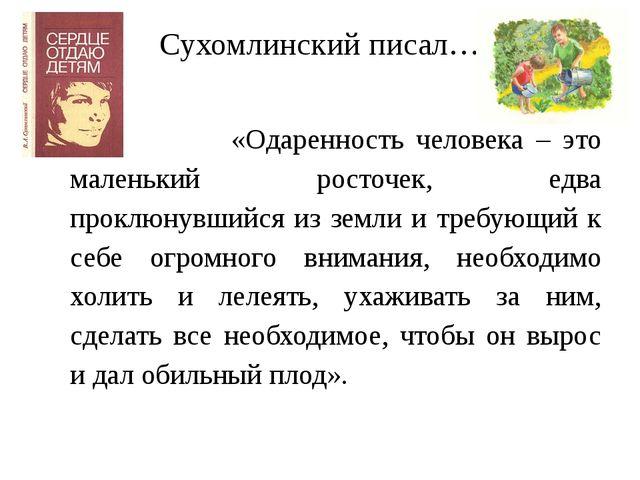 Сухомлинский писал… «Одаренность человека – это маленький росточек, едва прок...