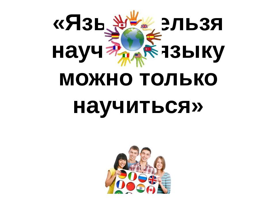 «Языку нельзя научить, языку можно только научиться»