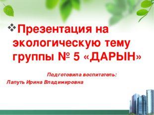 Презентация на экологическую тему группы № 5 «ДАРЫН» Подготовила воспитатель: