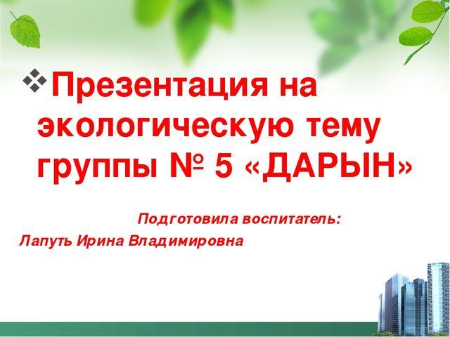 Презентация на экологическую тему группы № 5 «ДАРЫН» Подготовила воспитатель:...