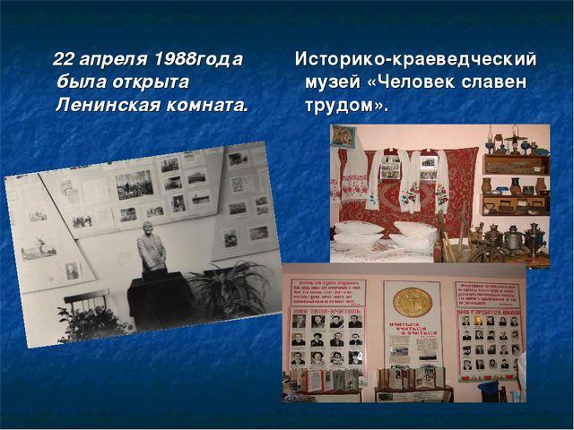 Историко-краеведческий музей «Человек славен трудом». 22 апреля 1988года был...