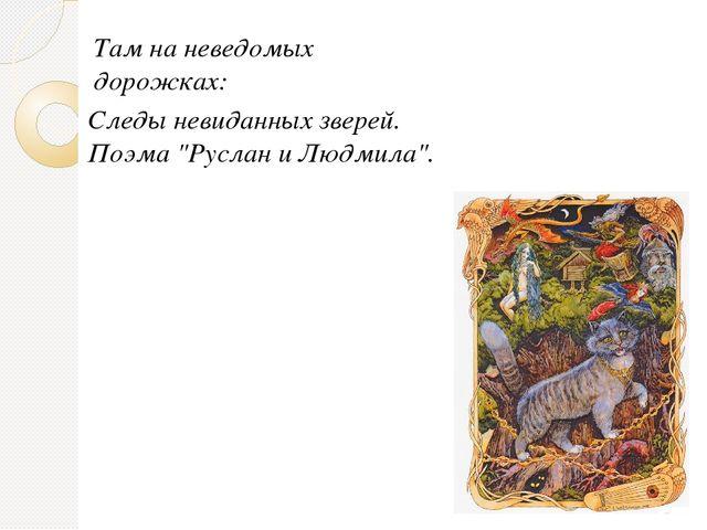 """Следы невиданных зверей. Поэма """"Руслан и Людмила"""". Там на неведомых дорожках:"""