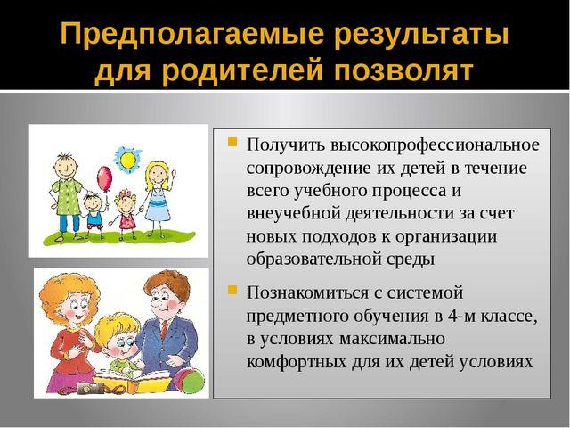 Предполагаемые результаты для родителей позволят Получить высокопрофессиональ...