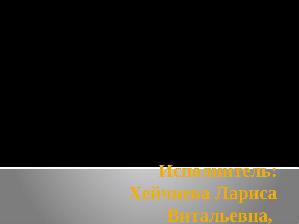 Исполнитель: Хейчиева Лариса Витальевна, учитель МКОУ «Аксайская СОШ» ПРОЕКТ...