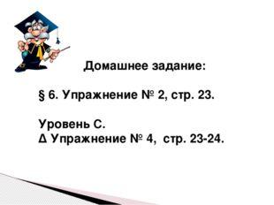 Домашнее задание: § 6. Упражнение № 2, стр. 23. Уровень С. ∆ Упражнение № 4,