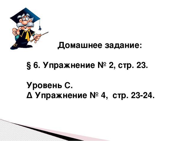 Домашнее задание: § 6. Упражнение № 2, стр. 23. Уровень С. ∆ Упражнение № 4,...