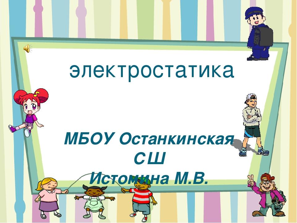 электростатика МБОУ Останкинская СШ Истомина М.В.