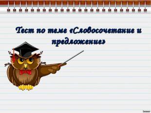 Тест по теме «Словосочетание и предложение» http://lara3172.blogspot.ru/