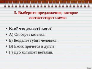 5. Выберите предложение, которое соответствует схеме: Кто? что делает? кого?