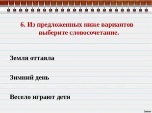 6. Из предложенных ниже вариантов выберите словосочетание. Земля оттаяла Зимн