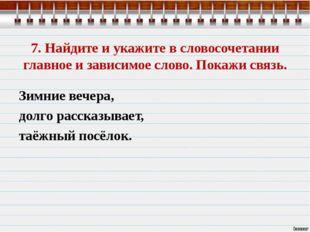 7. Найдите и укажите в словосочетании главное и зависимое слово. Покажи связь