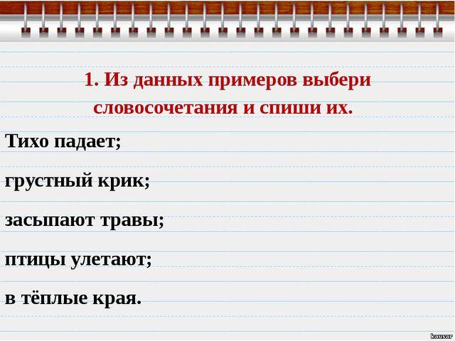 1. Из данных примеров выбери словосочетания и спиши их. Тихо падает; грустный...