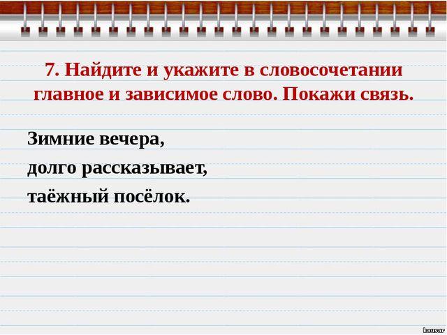 7. Найдите и укажите в словосочетании главное и зависимое слово. Покажи связь...