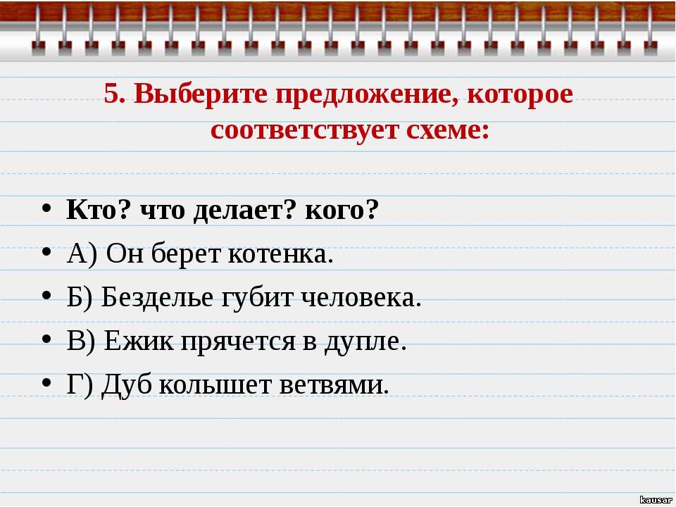 5. Выберите предложение, которое соответствует схеме: Кто? что делает? кого?...