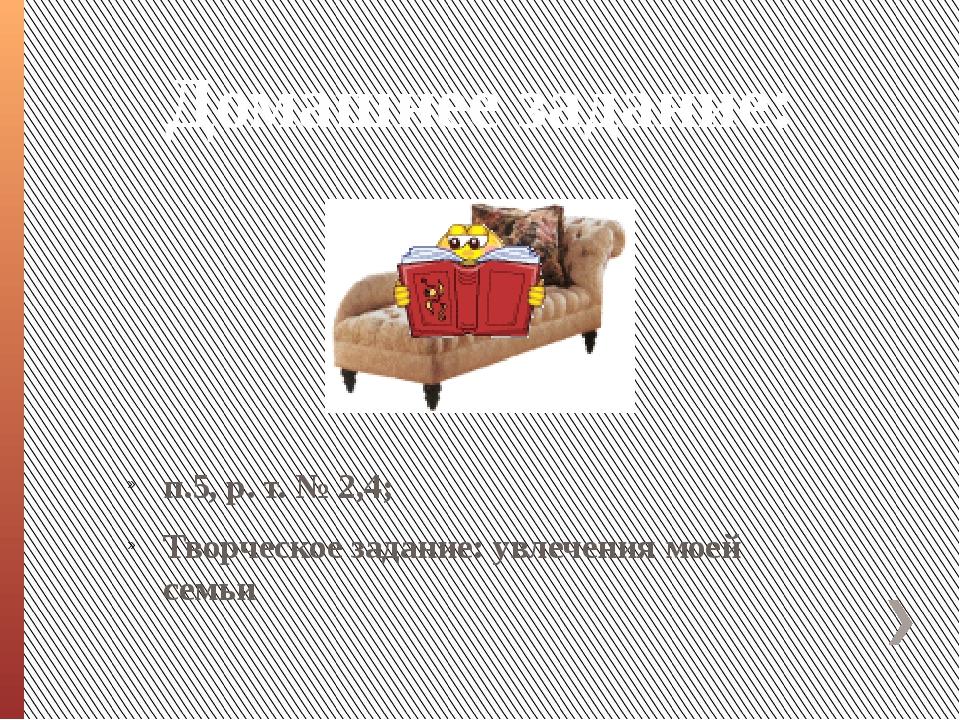 Домашнее задание: п.5, р. т. № 2,4; Творческое задание: увлечения моей семьи