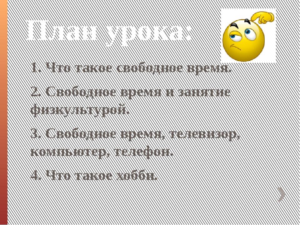 План урока: 1. Что такое свободное время. 2. Свободное время и занятие физкул...