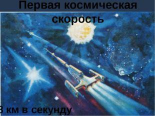 Первая космическая скорость 8 км в секунду