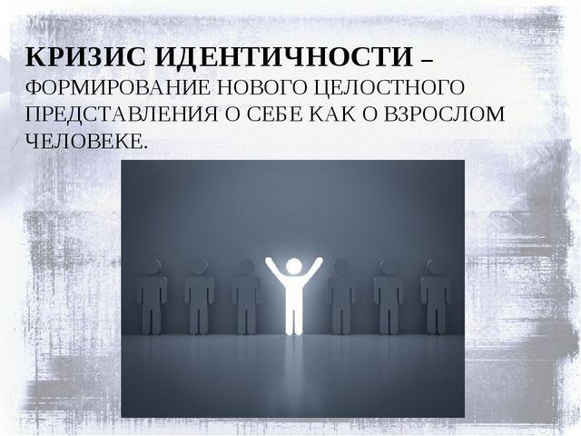 КРИЗИС ИДЕНТИЧНОСТИ – ФОРМИРОВАНИЕ НОВОГО ЦЕЛОСТНОГО ПРЕДСТАВЛЕНИЯ О СЕБЕ КАК...