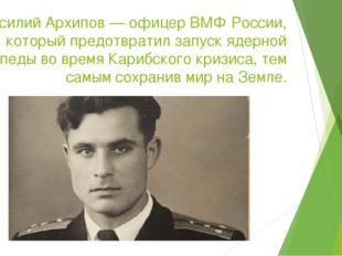Василий Архипов — офицер ВМФ России, который предотвратил запуск ядерной торп