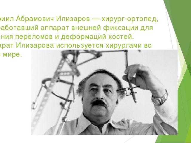 Гавриил Абрамович Илизаров — хирург-ортопед, разработавший аппарат внешней фи...