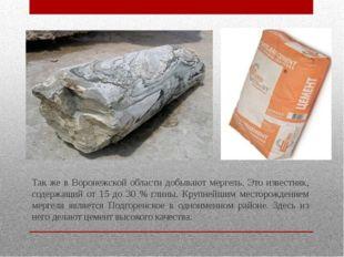 Так же в Воронежской области добывают мергель. Это известняк, содержащий от 1