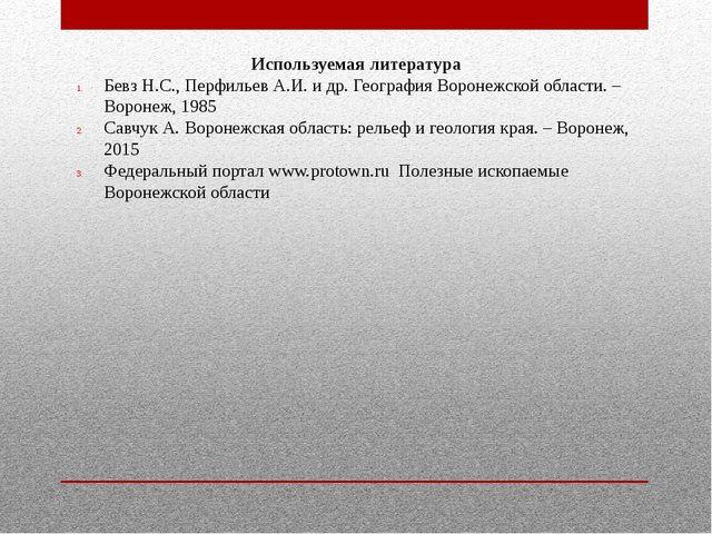 Используемая литература Бевз Н.С., Перфильев А.И. и др. География Воронежской...