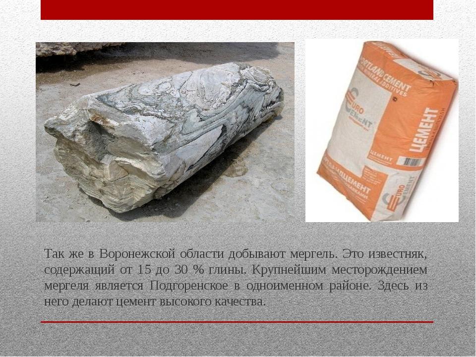 Так же в Воронежской области добывают мергель. Это известняк, содержащий от 1...