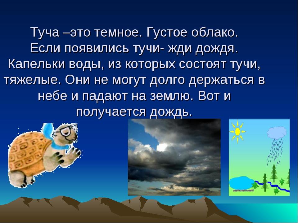 Туча –это темное. Густое облако. Если появились тучи- жди дождя. Капельки вод...