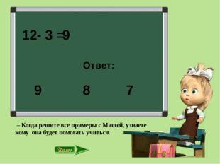 12- 3 = Ответ: 8 7 9 9 – Когда решите все примеры с Машей, узнаете кому она