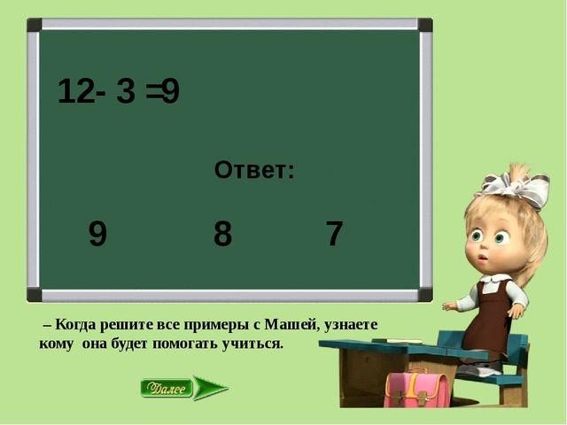 12- 3 = Ответ: 8 7 9 9 – Когда решите все примеры с Машей, узнаете кому она...