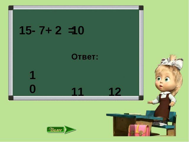 15- 7+ 2 = Ответ: 11 12 10 10