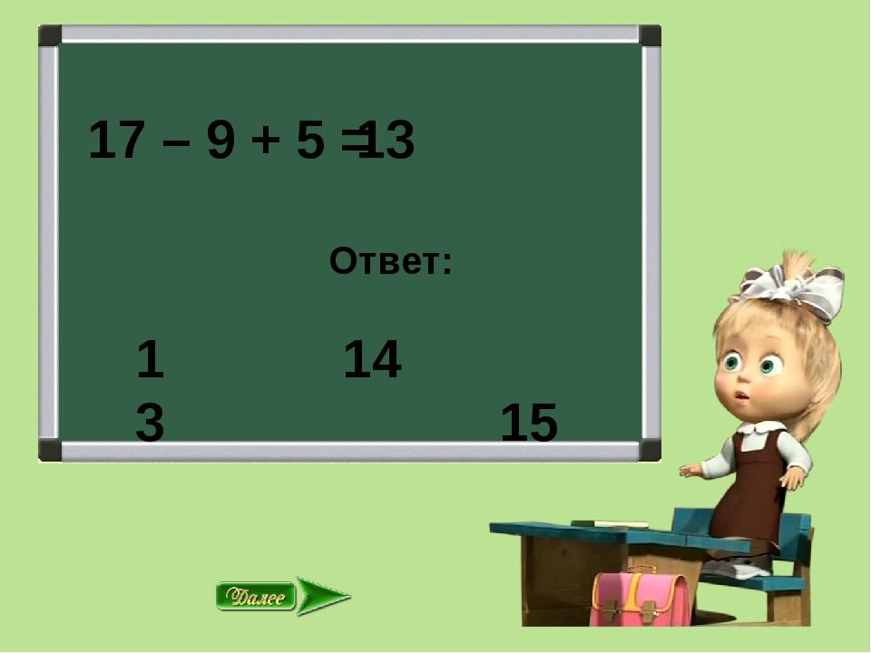 17 – 9 + 5 = Ответ: 14 15 13 13