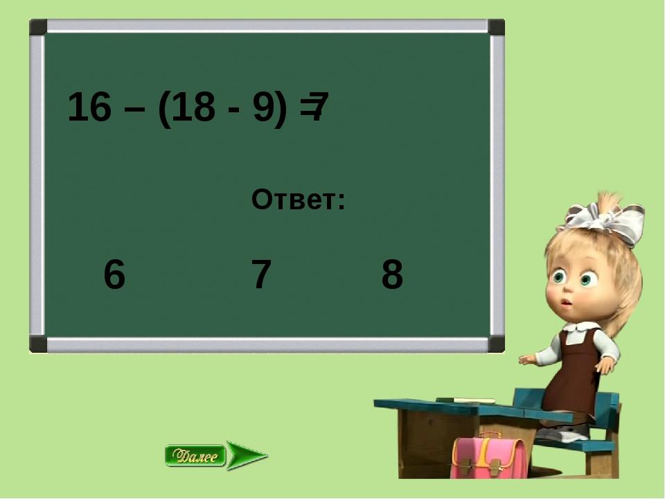 16 – (18 - 9) = Ответ: 7 8 7 6