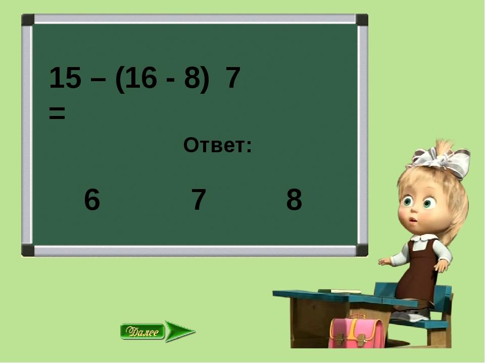 15 – (16 - 8) = Ответ: 7 8 7 6