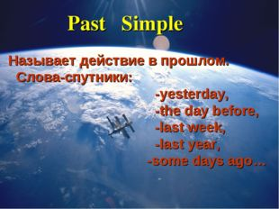 Past Simple Называет действие в прошлом. Слова-спутники: -yesterday, -the day