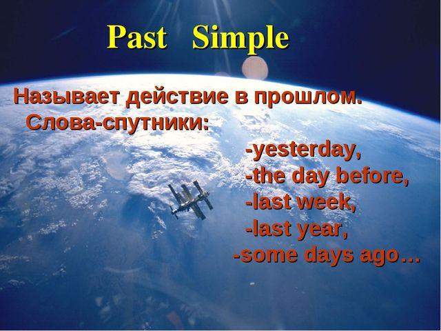 Past Simple Называет действие в прошлом. Слова-спутники: -yesterday, -the day...