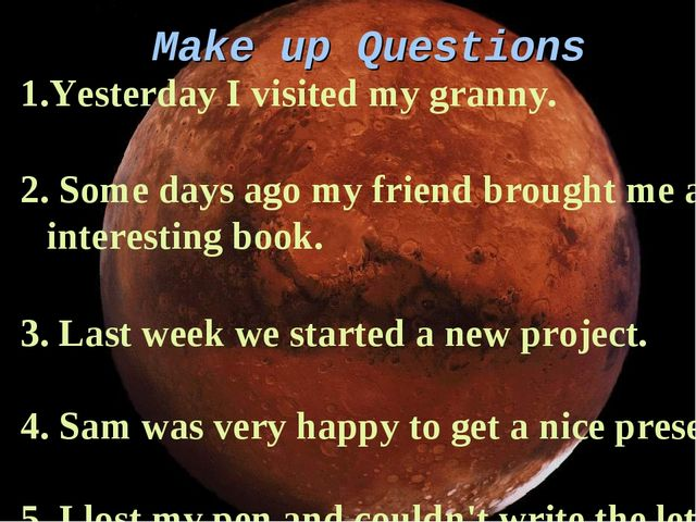 Make up Questions Yesterday I visited my granny. Some days ago my friend brou...