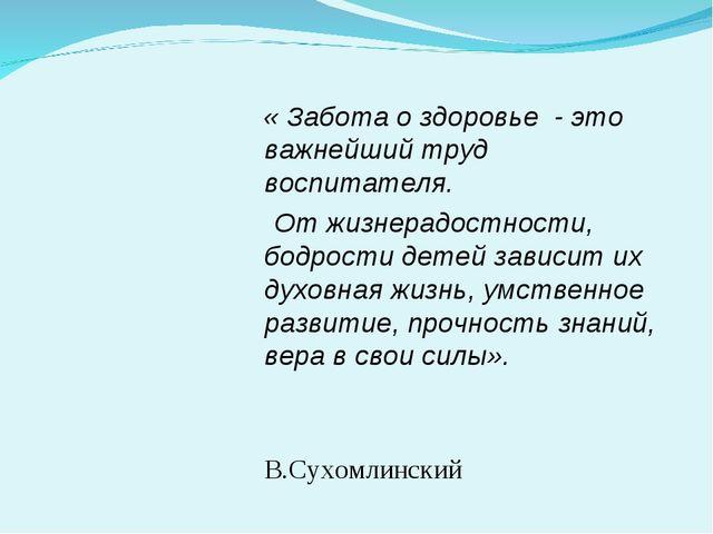 « Забота о здоровье - это важнейший труд воспитателя. От жизнерадостности, б...